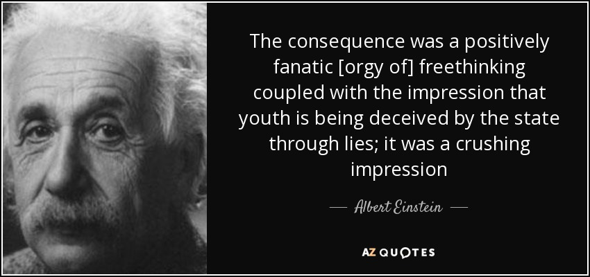 The consequence was a positively fanatic [orgy of] freethinking coupled with the impression that youth is being deceived by the state through lies; it was a crushing impression - Albert Einstein