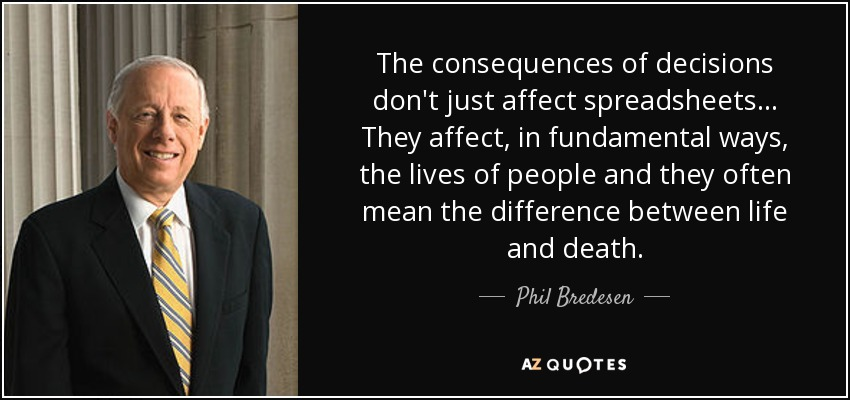 The consequences of decisions don't just affect spreadsheets... They affect, in fundamental ways, the lives of people and they often mean the difference between life and death. - Phil Bredesen