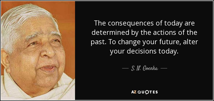 S N Goenka Quote The Consequences Of Today Are Determined By The