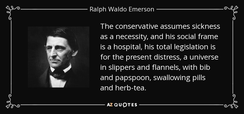 The conservative assumes sickness as a necessity, and his social frame is a hospital, his total legislation is for the present distress, a universe in slippers and flannels, with bib and papspoon, swallowing pills and herb-tea. - Ralph Waldo Emerson