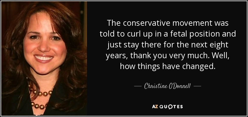 The conservative movement was told to curl up in a fetal position and just stay there for the next eight years, thank you very much. Well, how things have changed. - Christine O'Donnell