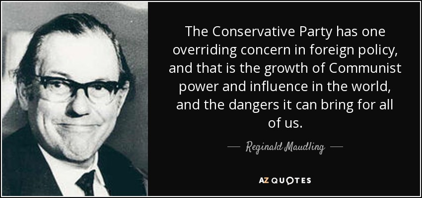 The Conservative Party has one overriding concern in foreign policy, and that is the growth of Communist power and influence in the world, and the dangers it can bring for all of us. - Reginald Maudling