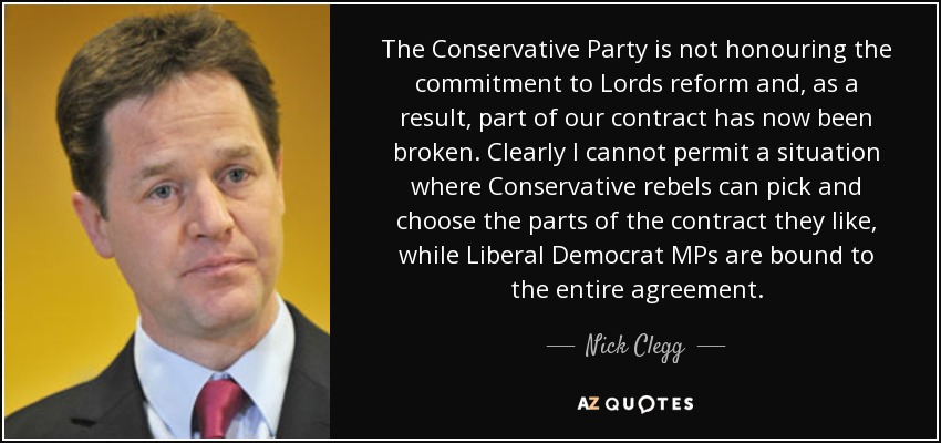 The Conservative Party is not honouring the commitment to Lords reform and, as a result, part of our contract has now been broken. Clearly I cannot permit a situation where Conservative rebels can pick and choose the parts of the contract they like, while Liberal Democrat MPs are bound to the entire agreement. - Nick Clegg