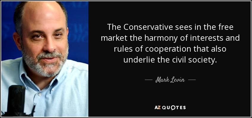 The Conservative sees in the free market the harmony of interests and rules of cooperation that also underlie the civil society. - Mark Levin