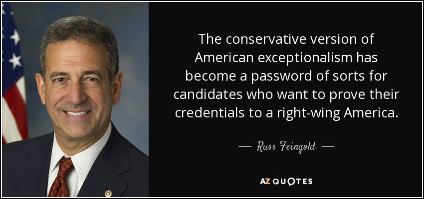 The conservative version of American exceptionalism has become a password of sorts for candidates who want to prove their credentials to a right-wing America. - Russ Feingold