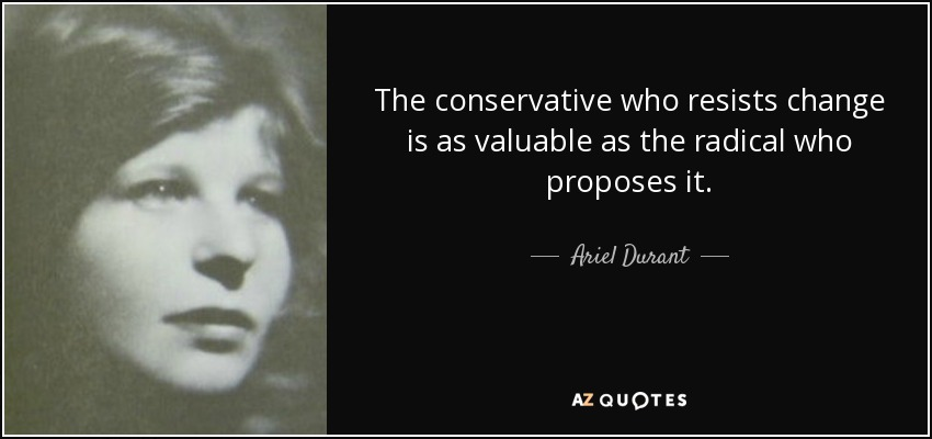 The conservative who resists change is as valuable as the radical who proposes it. - Ariel Durant