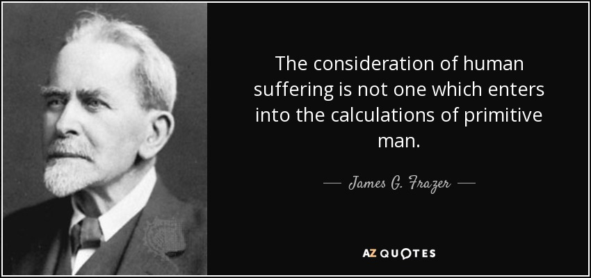 The consideration of human suffering is not one which enters into the calculations of primitive man. - James G. Frazer
