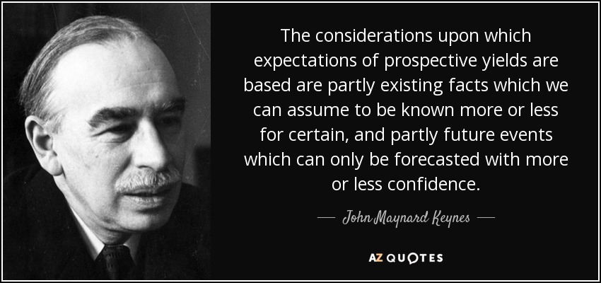 The considerations upon which expectations of prospective yields are based are partly existing facts which we can assume to be known more or less for certain, and partly future events which can only be forecasted with more or less confidence. - John Maynard Keynes