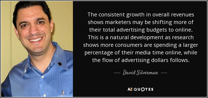The consistent growth in overall revenues shows marketers may be shifting more of their total advertising budgets to online. This is a natural development as research shows more consumers are spending a larger percentage of their media time online, while the flow of advertising dollars follows. - David Silverman