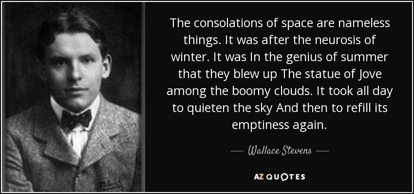 The consolations of space are nameless things. It was after the neurosis of winter. It was In the genius of summer that they blew up The statue of Jove among the boomy clouds. It took all day to quieten the sky And then to refill its emptiness again. - Wallace Stevens