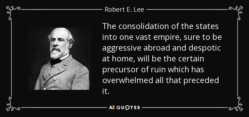 The consolidation of the states into one vast empire, sure to be aggressive abroad and despotic at home, will be the certain precursor of ruin which has overwhelmed all that preceded it. - Robert E. Lee