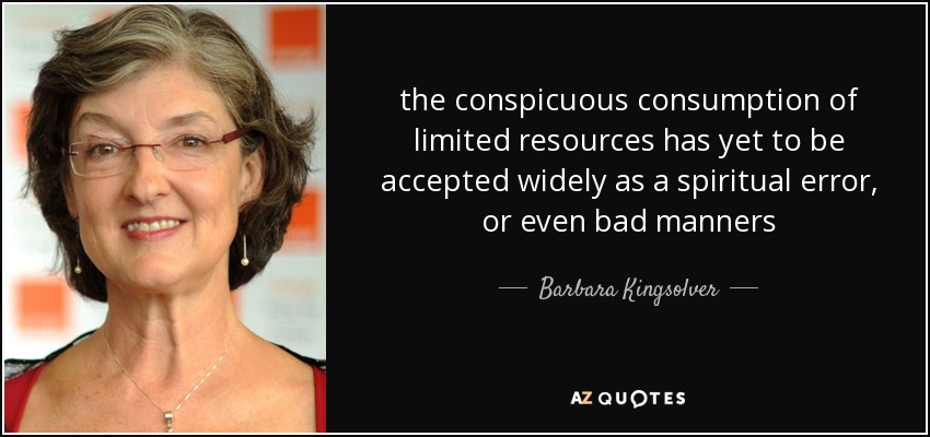 the conspicuous consumption of limited resources has yet to be accepted widely as a spiritual error, or even bad manners - Barbara Kingsolver