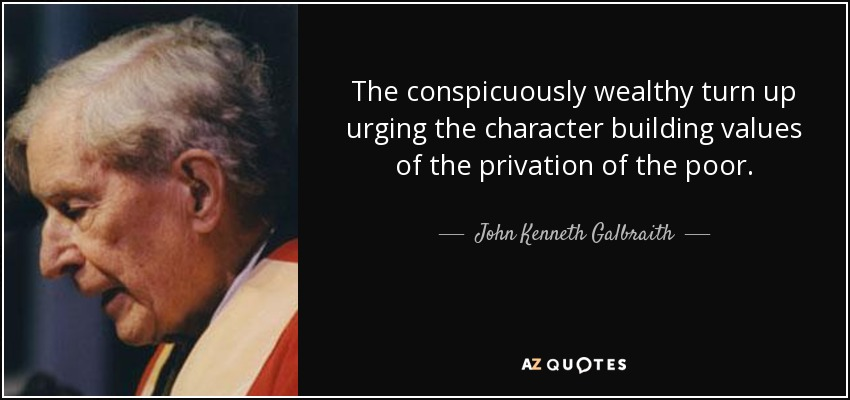 The conspicuously wealthy turn up urging the character building values of the privation of the poor. - John Kenneth Galbraith