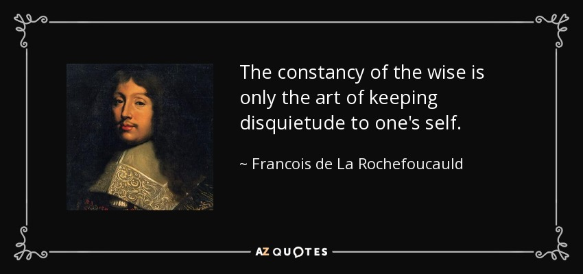 The constancy of the wise is only the art of keeping disquietude to one's self. - Francois de La Rochefoucauld