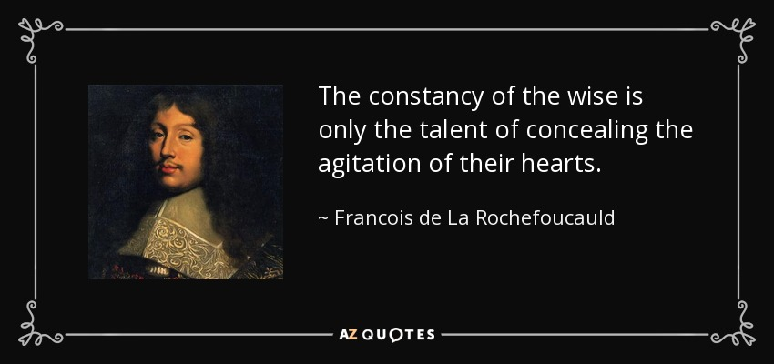 The constancy of the wise is only the talent of concealing the agitation of their hearts. - Francois de La Rochefoucauld
