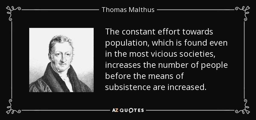 The constant effort towards population, which is found even in the most vicious societies, increases the number of people before the means of subsistence are increased. - Thomas Malthus