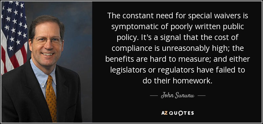 The constant need for special waivers is symptomatic of poorly written public policy. It's a signal that the cost of compliance is unreasonably high; the benefits are hard to measure; and either legislators or regulators have failed to do their homework. - John Sununu