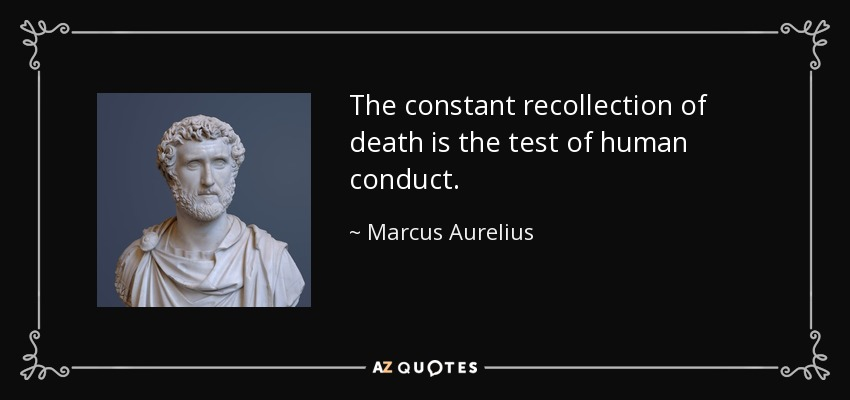The constant recollection of death is the test of human conduct. - Marcus Aurelius