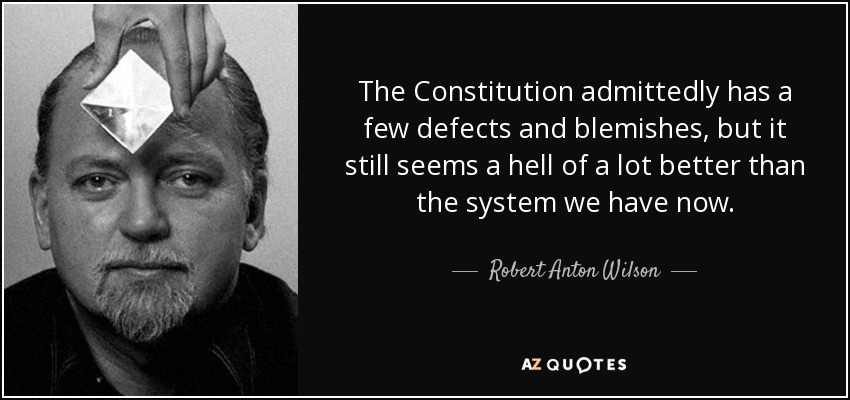The Constitution admittedly has a few defects and blemishes, but it still seems a hell of a lot better than the system we have now. - Robert Anton Wilson