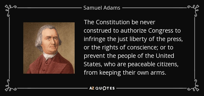 The Constitution be never construed to authorize Congress to infringe the just liberty of the press, or the rights of conscience; or to prevent the people of the United States, who are peaceable citizens, from keeping their own arms. - Samuel Adams