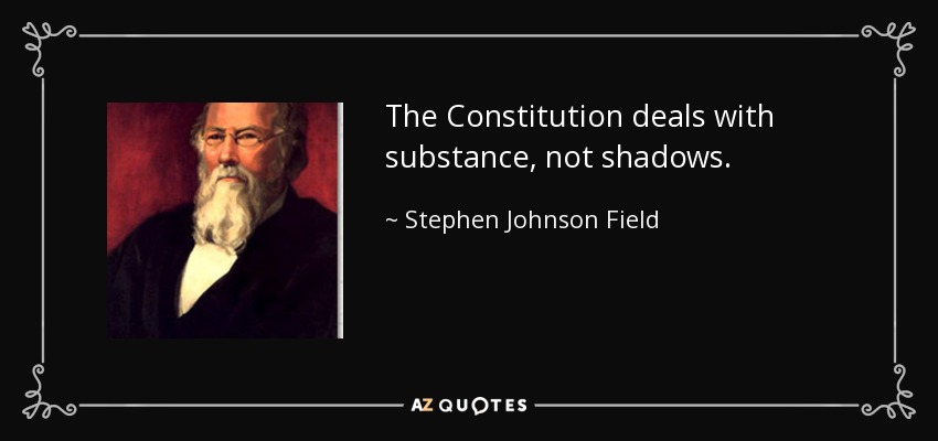 The Constitution deals with substance, not shadows. - Stephen Johnson Field
