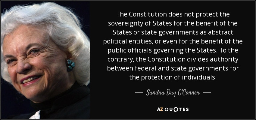 The Constitution does not protect the sovereignty of States for the benefit of the States or state governments as abstract political entities, or even for the benefit of the public officials governing the States. To the contrary, the Constitution divides authority between federal and state governments for the protection of individuals. - Sandra Day O'Connor