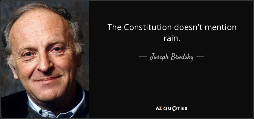 The Constitution doesn't mention rain. - Joseph Brodsky