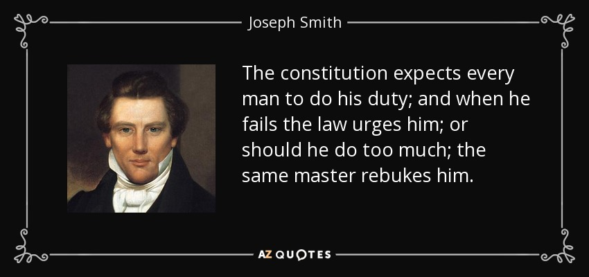 The constitution expects every man to do his duty; and when he fails the law urges him; or should he do too much; the same master rebukes him. - Joseph Smith, Jr.