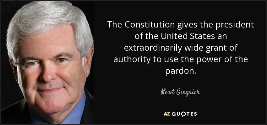 The Constitution gives the president of the United States an extraordinarily wide grant of authority to use the power of the pardon. - Newt Gingrich