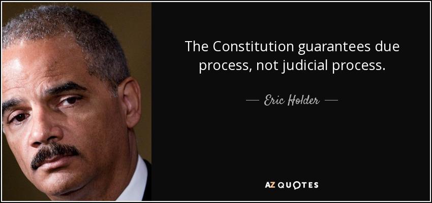 The Constitution guarantees due process, not judicial process. - Eric Holder