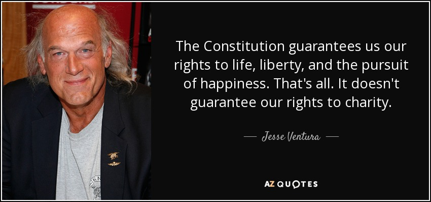 The Constitution guarantees us our rights to life, liberty, and the pursuit of happiness. That's all. It doesn't guarantee our rights to charity. - Jesse Ventura