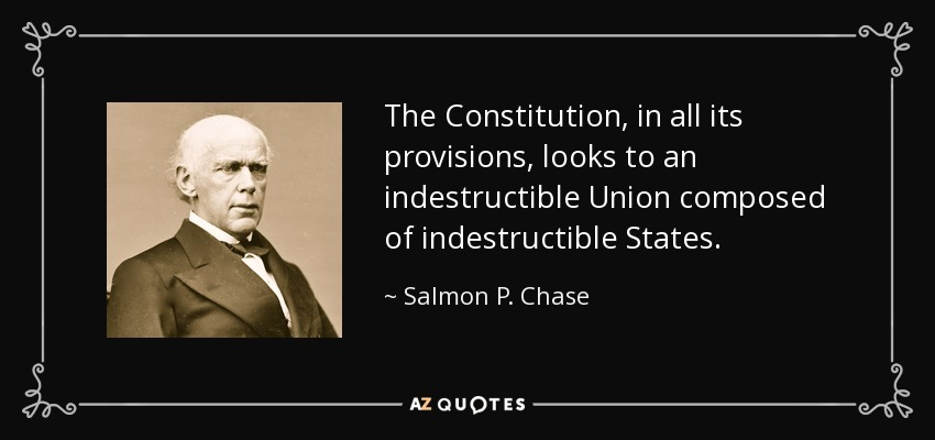 The Constitution, in all its provisions, looks to an indestructible Union composed of indestructible States. - Salmon P. Chase
