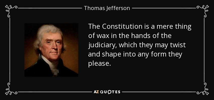 The Constitution is a mere thing of wax in the hands of the judiciary, which they may twist and shape into any form they please. - Thomas Jefferson