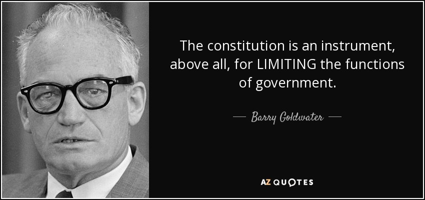 The constitution is an instrument, above all, for LIMITING the functions of government. - Barry Goldwater