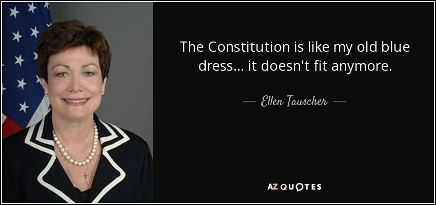 The Constitution is like my old blue dress ... it doesn't fit anymore. - Ellen Tauscher