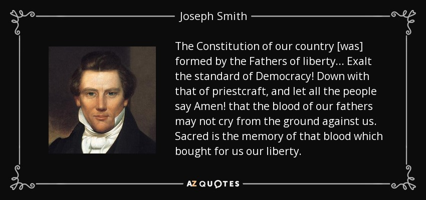 The Constitution of our country [was] formed by the Fathers of liberty... Exalt the standard of Democracy! Down with that of priestcraft, and let all the people say Amen! that the blood of our fathers may not cry from the ground against us. Sacred is the memory of that blood which bought for us our liberty. - Joseph Smith, Jr.