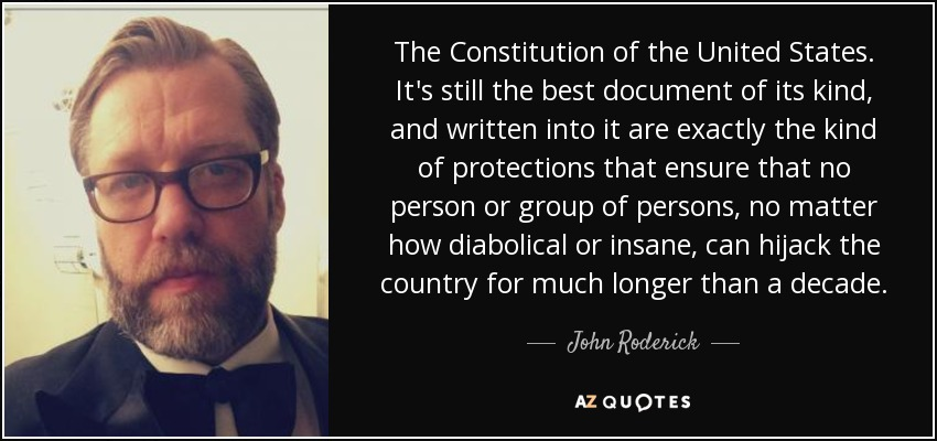 The Constitution of the United States. It's still the best document of its kind, and written into it are exactly the kind of protections that ensure that no person or group of persons, no matter how diabolical or insane, can hijack the country for much longer than a decade. - John Roderick