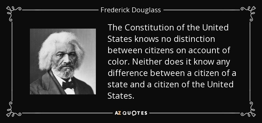 The Constitution of the United States knows no distinction between citizens on account of color. Neither does it know any difference between a citizen of a state and a citizen of the United States. - Frederick Douglass