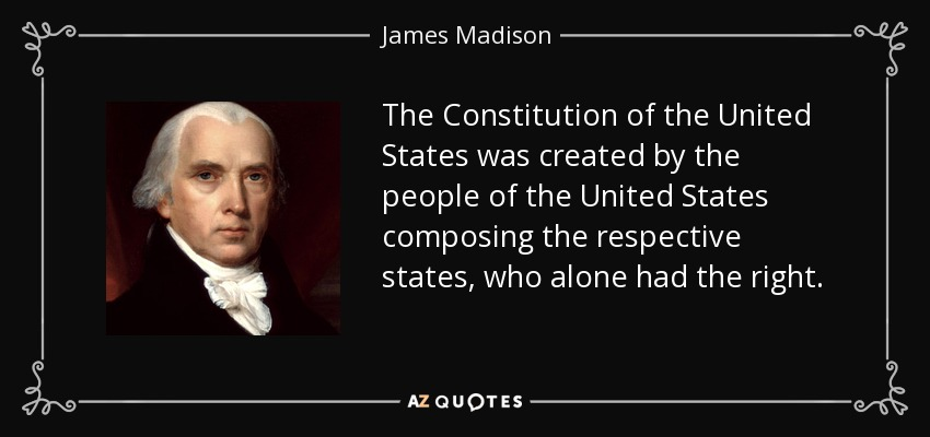 The Constitution of the United States was created by the people of the United States composing the respective states, who alone had the right. - James Madison