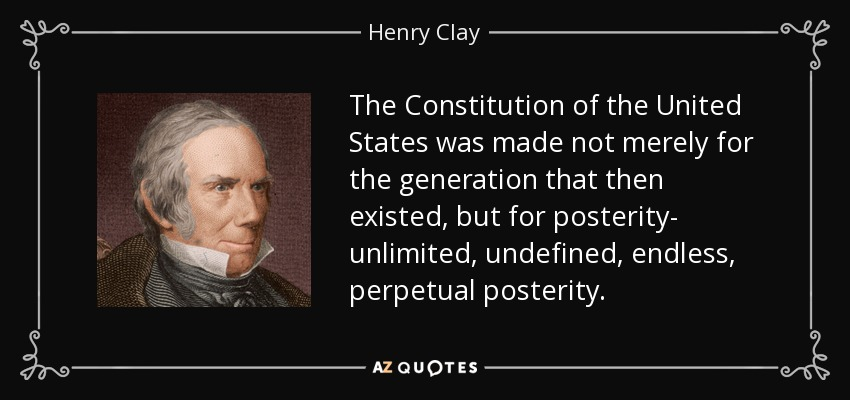 The Constitution of the United States was made not merely for the generation that then existed, but for posterity- unlimited, undefined, endless, perpetual posterity. - Henry Clay