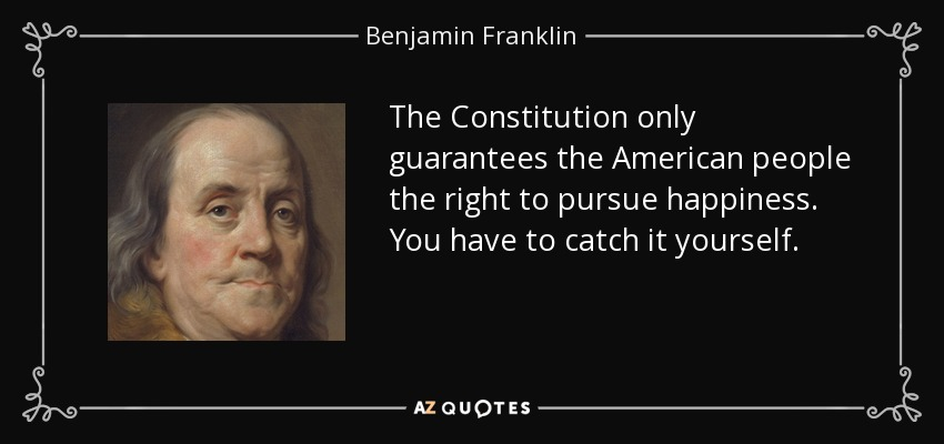 The Constitution only guarantees the American people the right to pursue happiness. You have to catch it yourself. - Benjamin Franklin