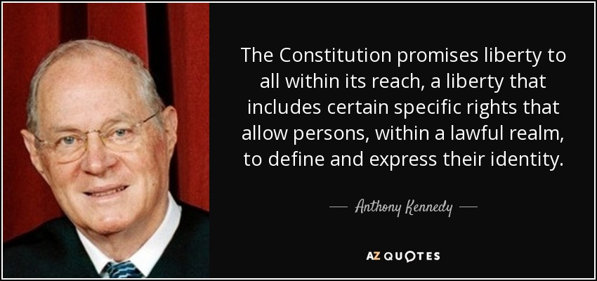 The Constitution promises liberty to all within its reach, a liberty that includes certain specific rights that allow persons, within a lawful realm, to define and express their identity. - Anthony Kennedy