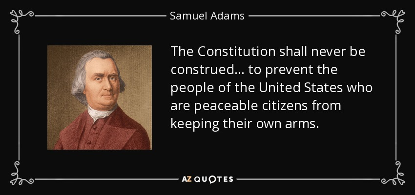 The Constitution shall never be construed . . . to prevent the people of the United States who are peaceable citizens from keeping their own arms. - Samuel Adams