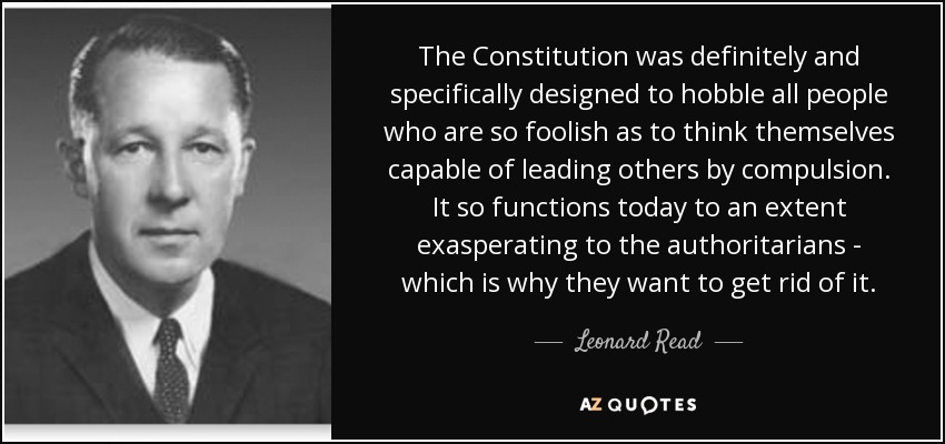 The Constitution was definitely and specifically designed to hobble all people who are so foolish as to think themselves capable of leading others by compulsion. It so functions today to an extent exasperating to the authoritarians - which is why they want to get rid of it. - Leonard Read