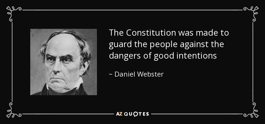 The Constitution was made to guard the people against the dangers of good intentions - Daniel Webster