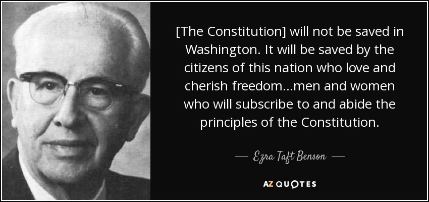 [The Constitution] will not be saved in Washington. It will be saved by the citizens of this nation who love and cherish freedom...men and women who will subscribe to and abide the principles of the Constitution. - Ezra Taft Benson