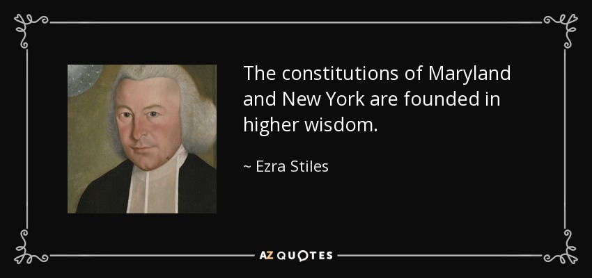 The constitutions of Maryland and New York are founded in higher wisdom. - Ezra Stiles