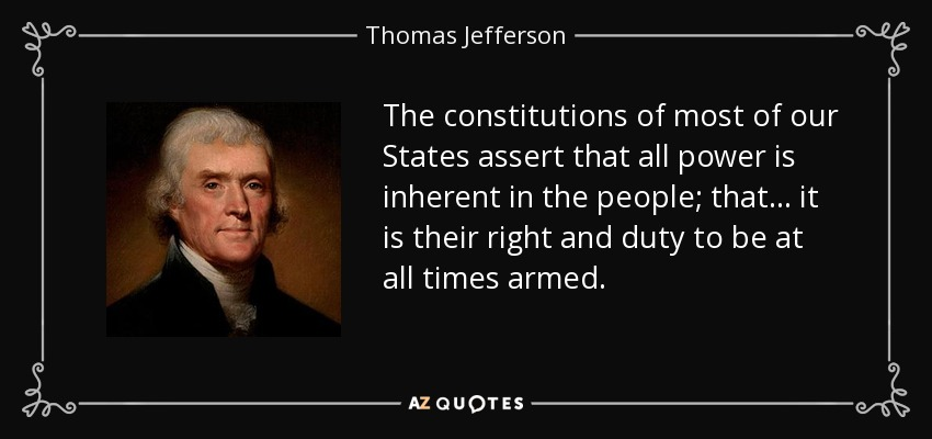 The constitutions of most of our States assert that all power is inherent in the people; that... it is their right and duty to be at all times armed. - Thomas Jefferson