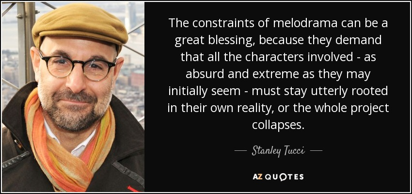 The constraints of melodrama can be a great blessing, because they demand that all the characters involved - as absurd and extreme as they may initially seem - must stay utterly rooted in their own reality, or the whole project collapses. - Stanley Tucci