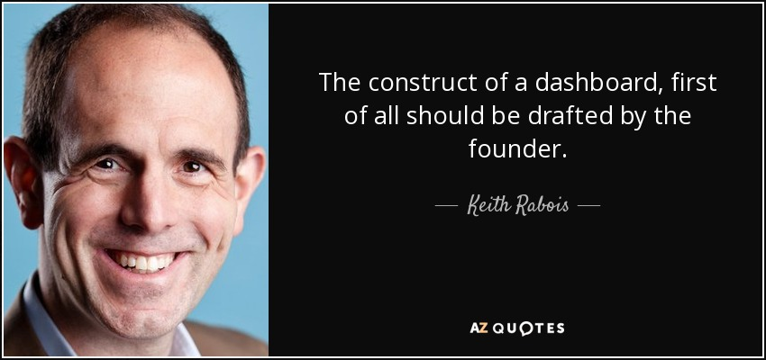 The construct of a dashboard, first of all should be drafted by the founder. - Keith Rabois